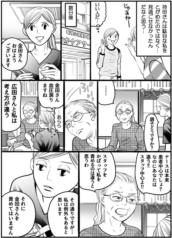 『持田さんは駄目な私をとがめたのではなく、見過ごせなかったとてもいい人だ…』と思いながら、持田さんとは別れました。数日後…仕事場で金田さんに挨拶しました。金田さんは、不機嫌そうです。私は、『あらら。』と思いつつ、金田さんの血圧を図ろうとすると、金田さんは、「広田さんと私は考え方が違う。」と強い口調で言いました。続けて「ナースは本来患者中心でしょ?なのにあなたはスタッフ中心よ!スタッフをかばって私を責めるのは違う。」と言う金田さんに、「その通りですが、私は例外もあると思います。それに金田さんを責めてはいません。」と冷静に答えました。