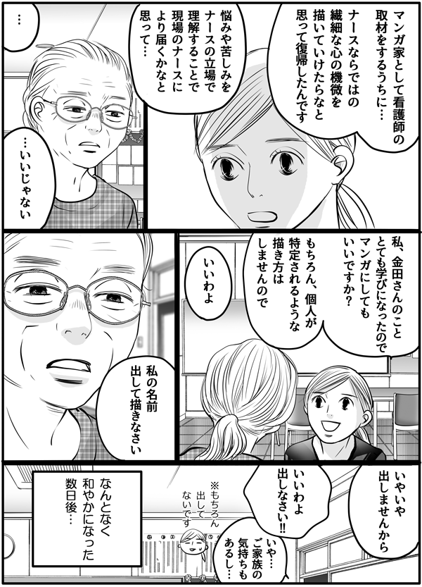 「マンガ家一本でやってた時期もありましたが、マンガ家として取材をするうちに、ナースならではの繊細な心の機微を書いていけたらと思って復帰したんです。悩みや苦しみをナースの立場で理解することで、現場のナースにより届くかな…と。」と話す私に、金田さんは「いいじゃない。」と言ってくれました。私は続けて、「金田さんとのことがとても学びになったので、マンガにしてもいいですか?」とお願いすると金田さんも快く承諾してくれました。その後も会話をしてなんとなく和やかになった数日後…
