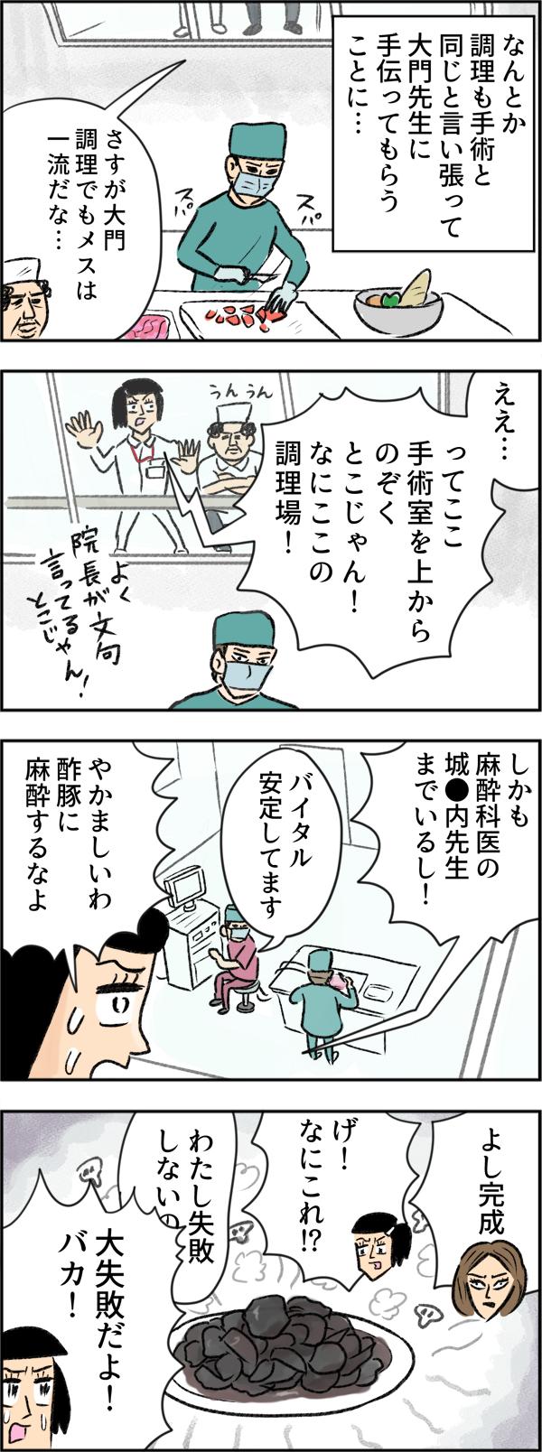 なんとか調理も手術と同じと言い張って、大門先生に手伝ってもらうことになりました。調理を進める大門先生を見ていたさちこは、自分が手術室を上からのぞくところにいることに驚きます。さらに、大門先生の横で、麻酔科医の城●内先生がバイタルをチェックしていることにも気が付き、「やかましいわ!酢豚に麻酔するなよ」とツッコミます。「よし完成」と大門先生が出した料理は、真っ黒。大門先生が、またしても決まり文句の「私失敗しないので」と言おうと口を開くのと同時に「大失敗だよ!バカ!」と物申すさちこなのでした。