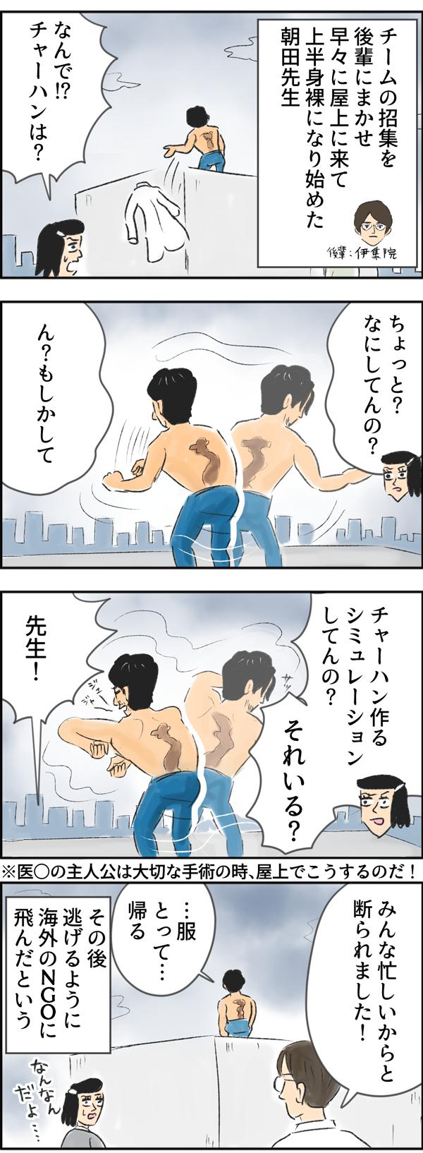 チームの招集を後輩の伊集院に任せ、早々に屋上に行き、上半身裸になり始めた朝田先生。さちこはその様子を見つめながら、「ん?もしかして、チャーハン作るシュミレーションしてんの?それいる?!」と行動の意味に気が付き、ツッコミをいれました。(※医◯の主人公は大切な手術の時、屋上でこうするのだ!)すると、チームの収集を命じられていた伊集院が戻ってきて、「みんな忙しいからと断られました!」と告げると、朝田先生は、寂しそうにその場を去った後、逃げるように海外のNGOに飛んだのであった。