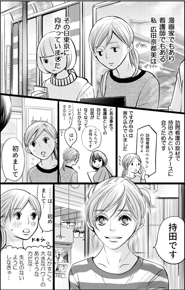 漫画家でもあり看護師でもある「私」、広田奈都美。訪問看護の取材で持田さんというナースに会うため東京に向かいます。ですが、とある事件で看護師としての自分に自信がなくなり、心中は落ち込んでいました。そして、初めて会った持田さんの第一印象は、「すごく大きなパワーのありそうな方」。思わずドキッとします。