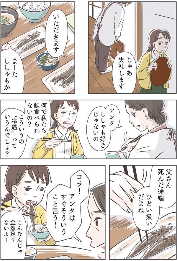 配膳を終え、部屋に戻ると、佐倉親子は、ししゃもをおかずに食べていました。「何で私たち鮭食べれられないの?こういうの「冷遇」っていうんでしょ?父さんが死んだ途端、ひどい扱いだよね。」と姑たちの態度に悪態をつきました。「コラ!」と怒る母をよそに「こんなんじゃ全然足りないよ。」とつぶやきました。