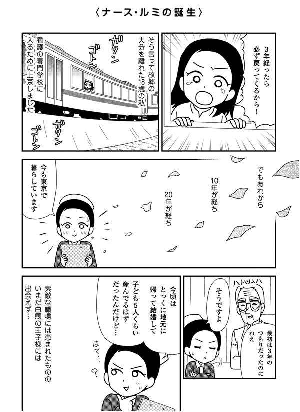 ナース・ルミの誕生。「3年経ったら必ず戻ってくるから!」そう言って故郷の大分を離れた18歳のルミ。看護の専門学校に入るために上京しました。でもあれから10年が経ち20年が経ち、今も東京で暮らしています。ステキな職場には恵まれたものの、いまだに白馬の王子様には出会えず…
