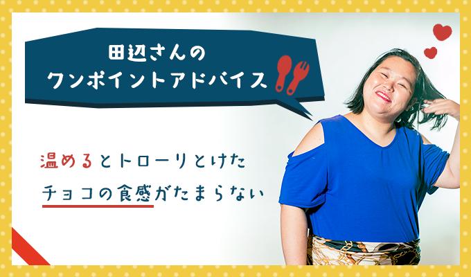 田辺さんのワンポイントアドバイス「温めるととろーりとけたチョコの食感がたまらない」
