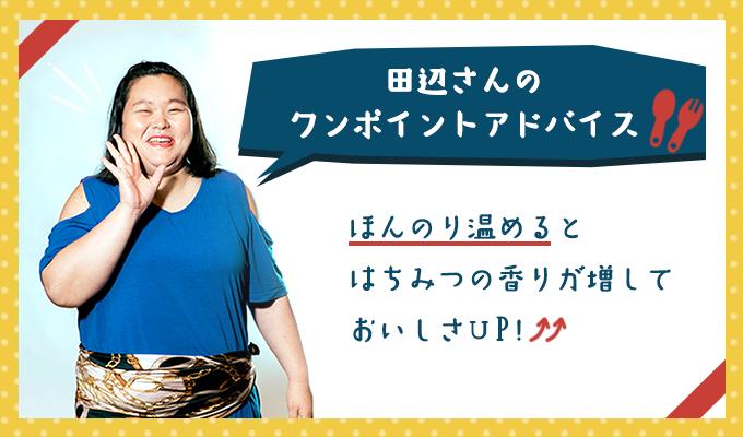 ぼる塾田辺さんのワンポイントアドバイス「ほんのり温めるとはちみつの香りが増しておいしさUP!」