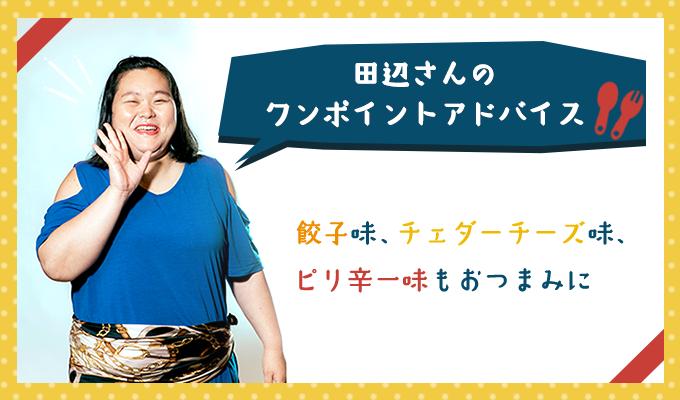 田辺さんのワンポイントアドバイス「餃子味、チェダーチーズ味、ピリ辛一味もおつまみに◎」