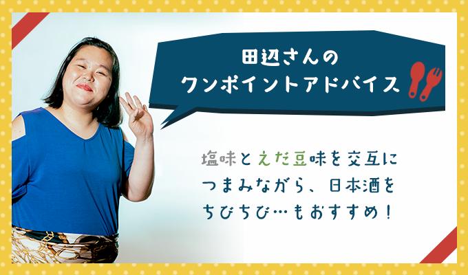 田辺さんのワンポイントアドバイス「塩味とえだ豆味を交互につまみながら、日本酒をちびちび…もおすすめ!」