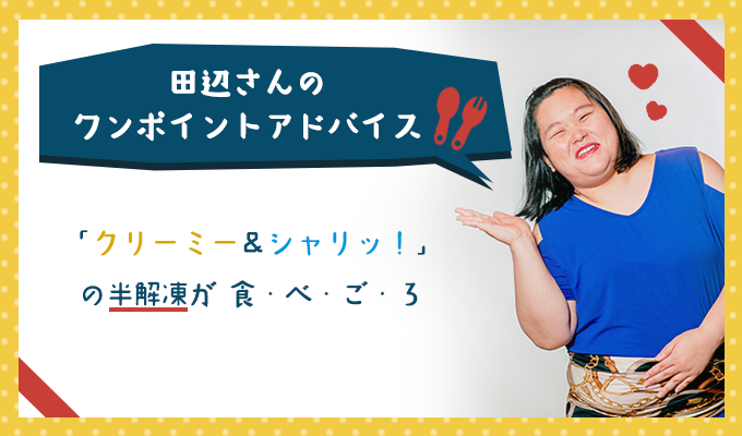 田辺さんのワンポイントアドバイス「クリーミー&シャリッ!」の半解凍が食・べ・ご・ろ