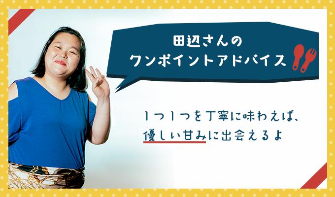 田辺さんのワンポイントアドバイス「1つ1つを丁寧に味わえば、優しい甘みに出会えるよ」