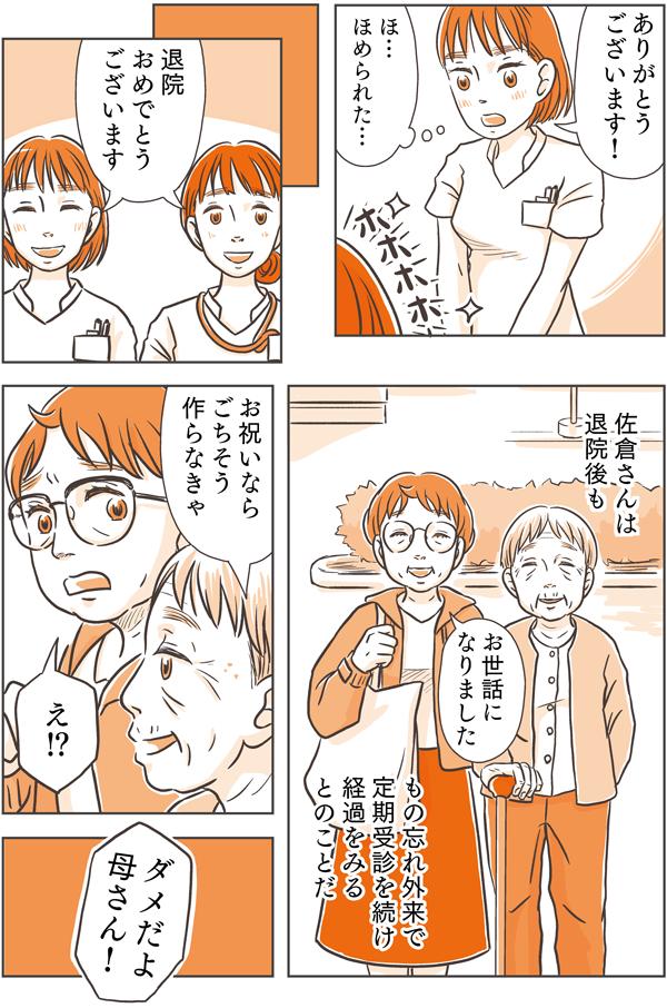 それから、しばらくして佐倉さんは退院することになりました。退院後ももの忘れ外来で定期受信を続け、経過をみるとのことです。佐倉さんは、「お祝いならごちそう作らなきゃ。」と言いました。花江は、「え!?ダメだよ母さん!」と大きな声を出しました。