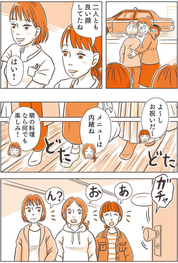 「2人とも良い顔してたね。」と話しながらゆいと先輩は、佐倉さん親子を見送りました。その夜、同期3人は、「よ~し、お祝いだ~。」「メニューは内緒ね。」「萌の料理なら何でもたのしみ!」と部屋に向かうと、ガチャッと途中でドアが開く音がしました。見ると
