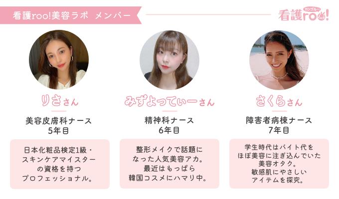 りささん 美容皮膚科ナース 5年目 日本化粧品検定1級・スキンケアマイスターの資格を持つプロフェッショナル。  みずよってぃーさん 精神科ナース 6年目 整形メイクで話題になったン人気美容アカ。最近はもっぱら韓国コスメにハマり中。  さくらさん 障害者病棟ナース 7年目 学生時代はバイト代をほぼ美容に注ぎ込んでいた美容オタク。敏感肌にやさしいアイテムを探究。