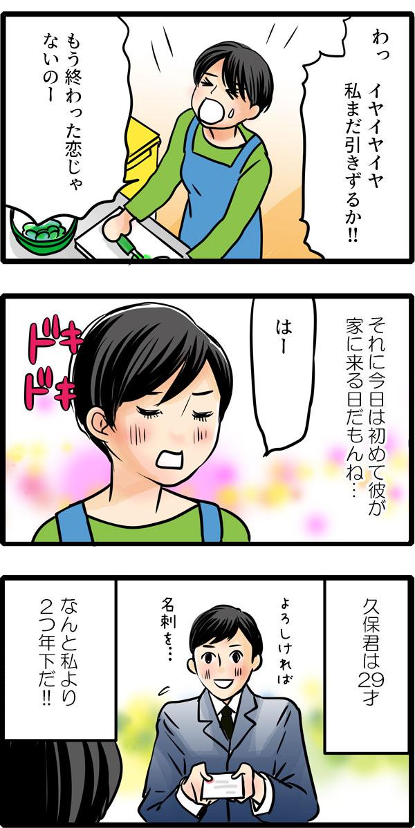 松本さんはハッと気づいて、「イヤイヤイヤ、私まだ引きずるか!!もう終わった恋じゃないのー!」と自分を叱り、『今日は初めて彼が家に来る日だもん…』と心を静めました。久保くんは29才。松本さんより2つ年下です。