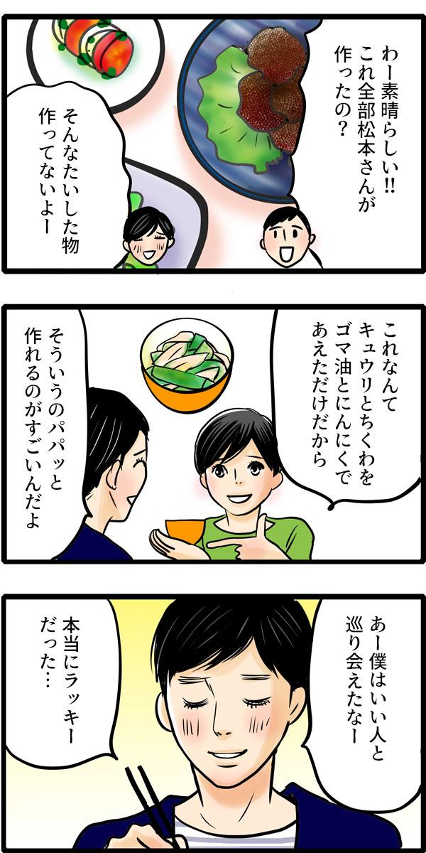 食事中、彼は「これは全部松本さんが作ったの?」と松本さんの手料理をほめてくれました。そして「あー。僕はいい人と巡り会えたなー。本当にラッキーだった…。」と幸せそうにつぶやきました。