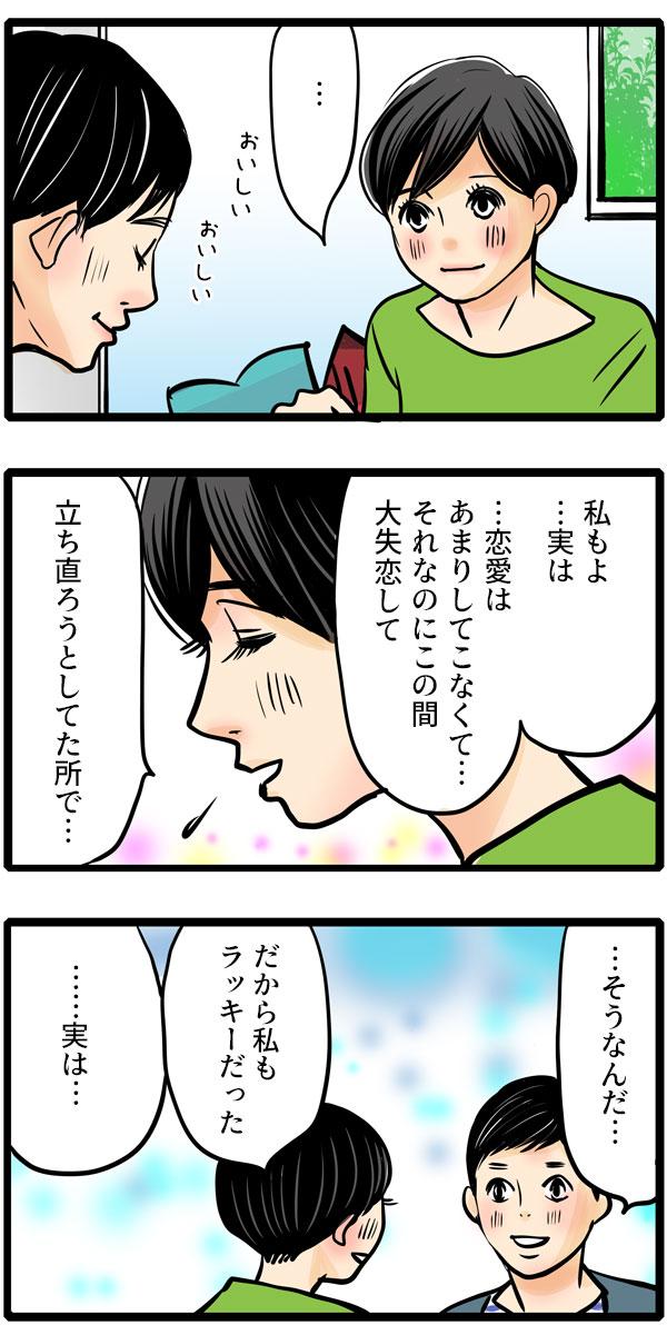 おいしそうに食べる彼をみて、松本さんも「私もよ…。実は…恋愛はあまりしてこなくてそれなのにこの間大失恋して、立ち直ろうとしてた所で…。だから私もラッキーだった。」と伝えました。すると彼が、「…実は…」と話し始めて