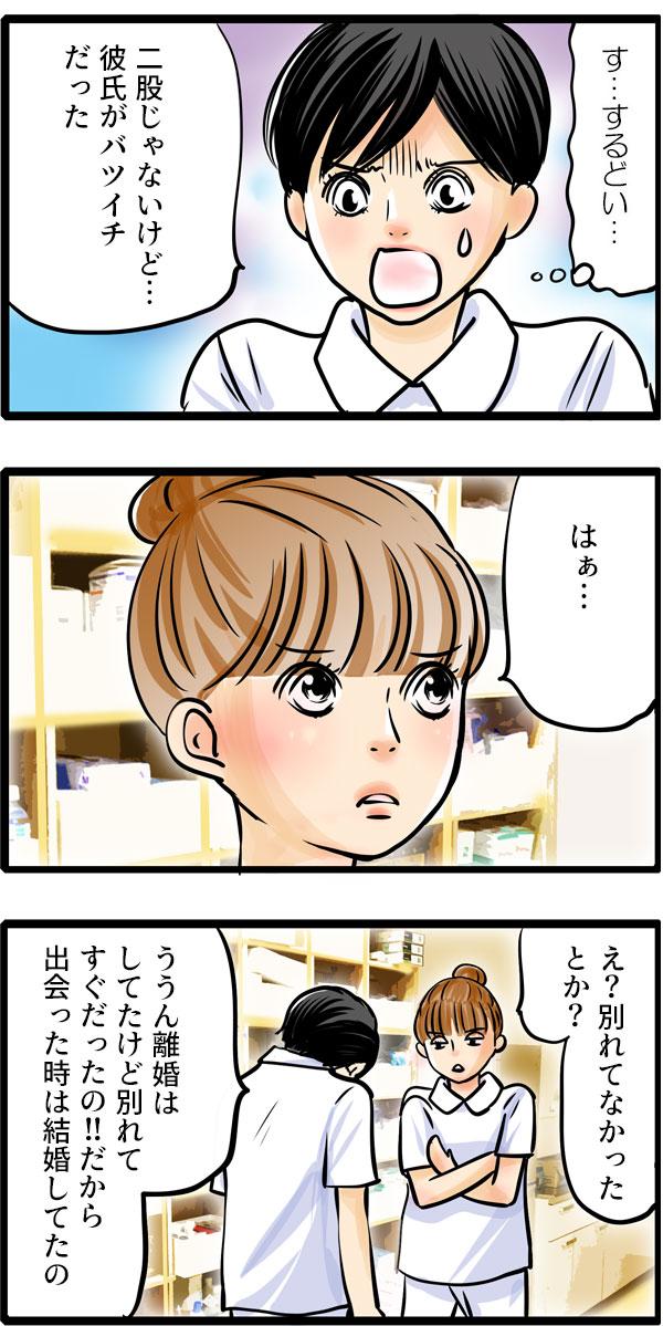 ギクッと体を震わせた松本さんは、しぶしぶ「二股じゃないけど…彼氏がバツイチだった。」と伝えました。くるみは、「はぁ…」と相槌をうつと「え?別れてなかったとか?」と聞きました。松本さんはうつむきながら「ううん離婚はしてたけど別れてすぐだったの!!だから出会った時は結婚してたの。」と答えました。
