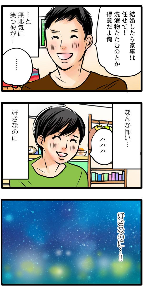 さらに、「結婚したら家事は任せて!洗濯物たたむのとか得意だよ俺。」と無邪気に笑いますが、松本さんはそんな彼に『なんか怖い…好きなのに、好きなのに…!』と思うのでした。