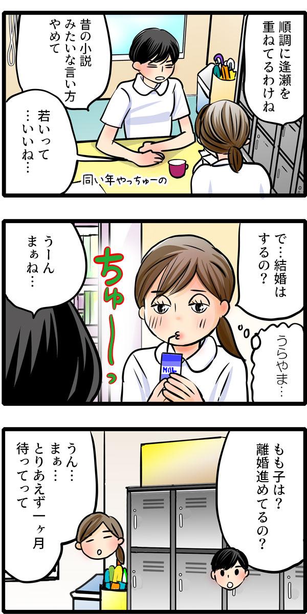 翌日、職場で松本さんともも子が話をしていました。 もも子の「で…結婚はするの?」という質問に 松本さんは「うーん、まぁね…」と言葉を濁すと、「もも子は?離婚進めてるの?」 と質問し返しました。もも子は「うん…まぁ…とりあえず一ヶ月待ってって。」と旦那とのやり取りを伝えました。