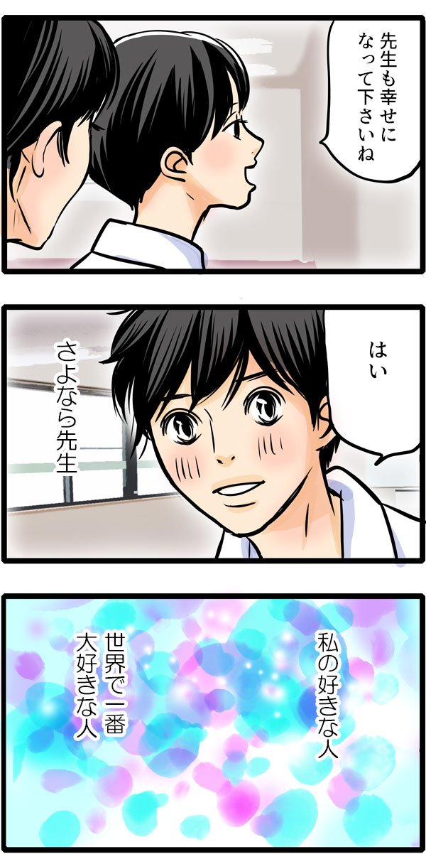 松本さんは、先生の方を見ずに「先生も幸せになってくださいね。」と声をかけるのでした。「はい。」と微笑む先生の返事を聞きながら、『さよなら先生。私の好きな人、世界で一番大好きな人。』と心の中でつぶやく松本さんなのでした。
