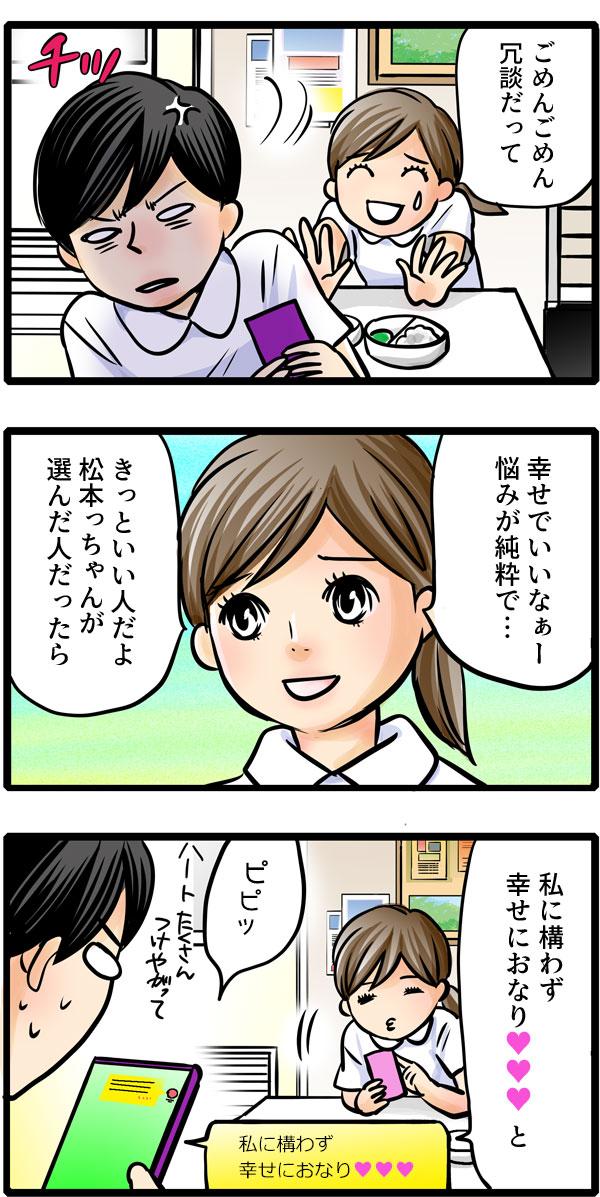 見せたことを後悔している松本さんを、「幸せでいいなぁ。悩みが純粋で…。きっといい人だよ。松本っちゃんが選んだ人だったら。」と励ますと、「私に構わず幸せにおなりハート」とメールを送って早速松本さんをいじり始めました。