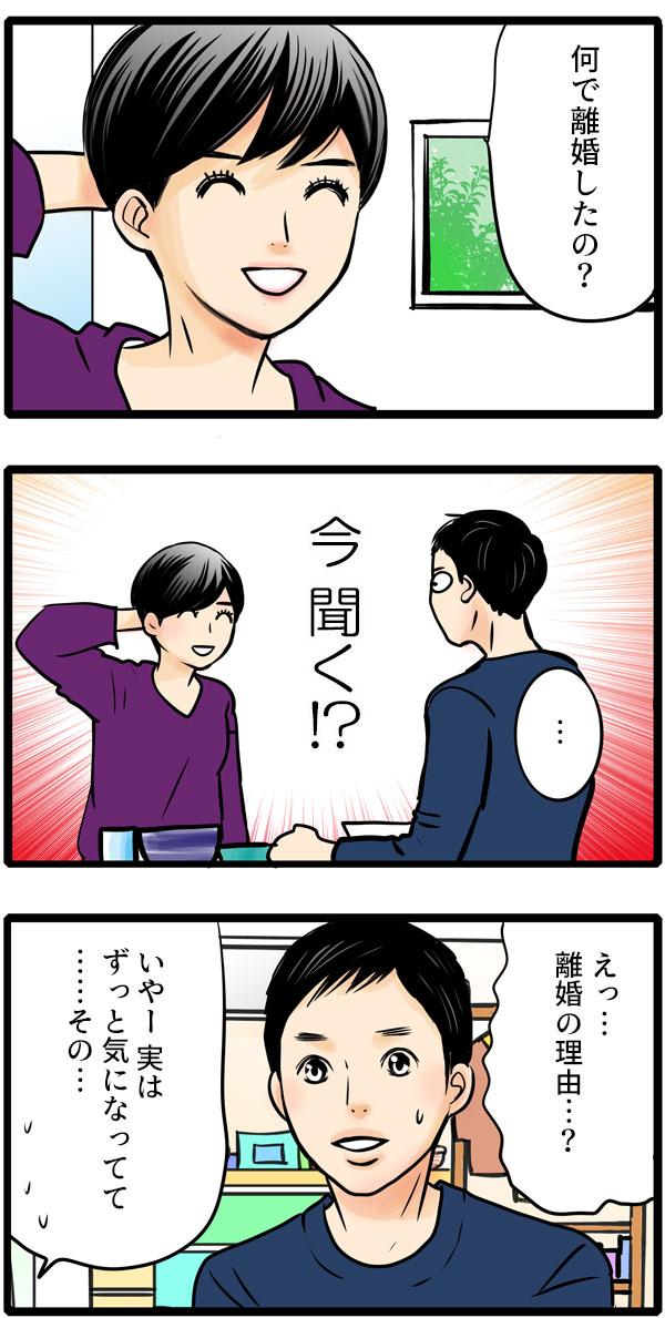 松本さんは、返事をするなり、唐突に「何で離婚したの?」と空気も読まず突っ込んでしまいました。「えっ…離婚の理由…?」と困った様子の彼に、「いやー実は、ずっと気になってて…その…。」とモヤモヤを切り出しました。