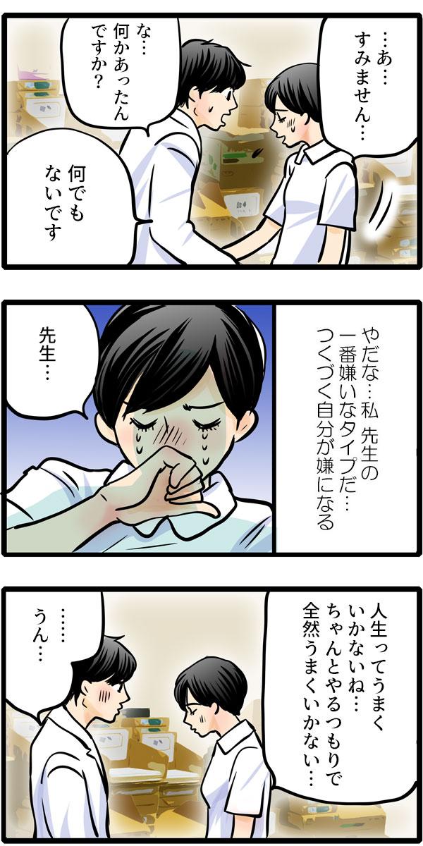 離れた松本さんに、「何かあったんですか?」と質問しても、答えてくれません。松本さんは、『やだな…私先生の一番嫌いなタイプだ…。つくづく自分が嫌になる。』と涙を流すと、「人生ってうまくいかないね…ちゃんとやってるつもりで全然うまくいかない…。」としぼりだすように言いました。