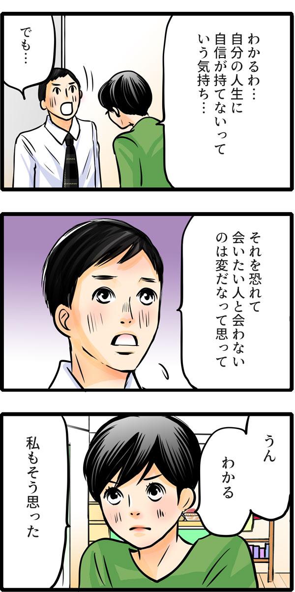 松本さんは、「わかるわ…。自分の人生に自信が持てないっていう気持ち…。」と久保君の気持ちを理解しました。久保君は、「でも…それを恐れて会いたい人と会わないのは変だなって思って。」と考えを伝えました。