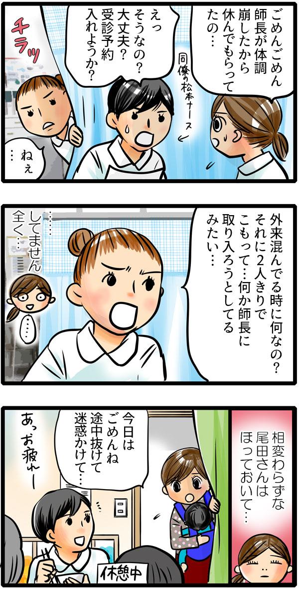 「ごめんごめん。師長が体調を崩したから休んでもらってたの。」と持ち場を離れた理由を、同僚のナースの松本さんにいうと、松本さんも師長を心配しました。そんな時、後ろから尾田さんが現れて、「外来混んでいるときに何なの?それに2人きりでこもって…何か師長に取り入ろうとしているみたい。」ともも子に言い寄ってきて、全くそんな気のないもも子は、あきれて何も言えません。相変わらずな尾田さんはほっておりて、仕事終わり、松本さんに仕事を途中で抜けてしまったことを謝りに行きました。
