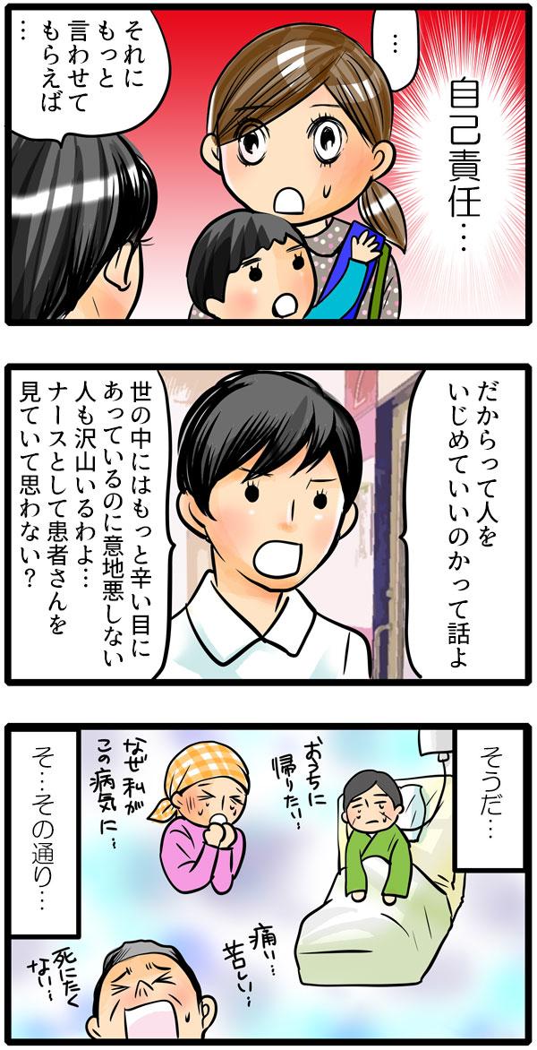 『自己責任』という松本さんの言葉に納得したもも子は、何も言えず松本さんを見つめました。松本さんは続けます。「それにもっと言わせてもらえば、だからって人をいじめていいのかって話よ。世の中にはもっと辛い目にあっているのに、意地悪しない人も沢山いるわよ…。ナースとして患者さんを見ていて思わない?」という問いに、もも子は、『そうだ…その通りだ』と今まで出会った患者さんを思い出しました。