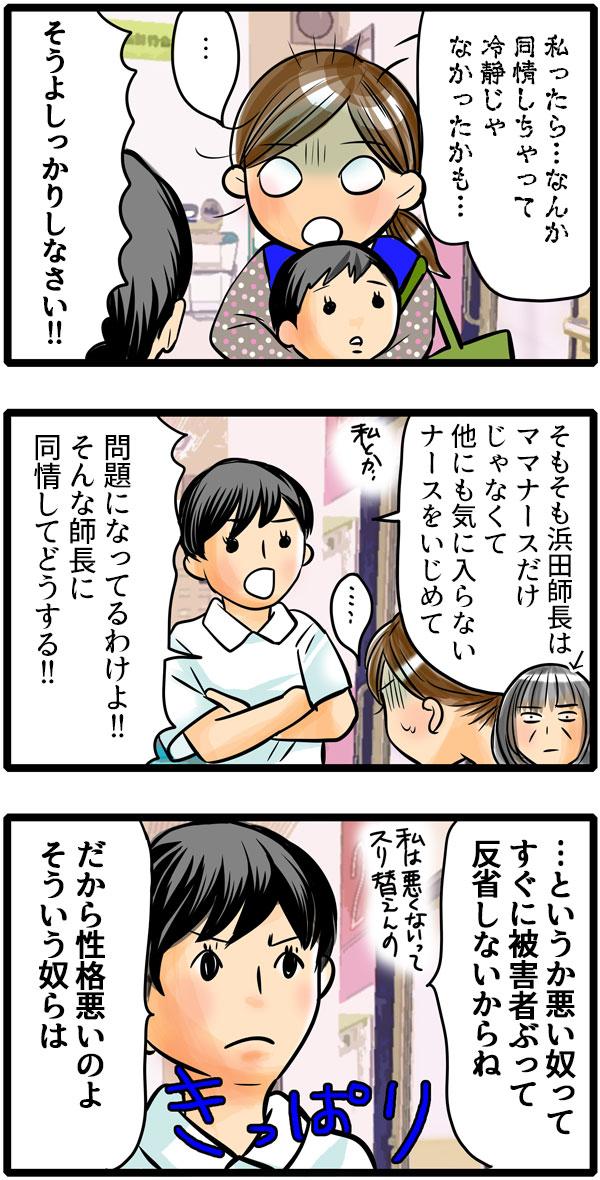 「私ったら…同情しちゃって、冷静じゃなかったかも。」と愕然とするもも子に、松本さんは、「そうよしっかりしなさい!」と喝をいれました。「そもそも浜田師長はママナースだけじゃなくて、他にも気に入らないナースをいじめて問題になってるのに、そんな師長に同情してどうする!」「…というか悪いやつってすぐに被害者ぶって反省しないからね。だから性格悪いのよ。そういう奴らは。」ときっぱり言いました
