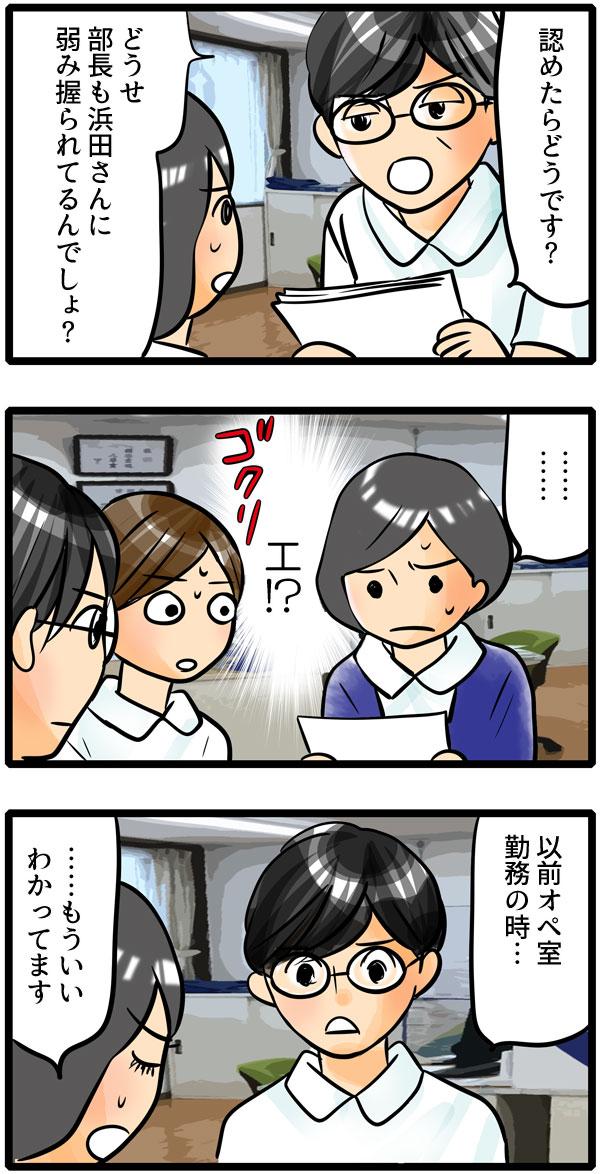 青木師長に「認めたらどうです?どうせ部長も浜田さんに弱み握られてるんでしょ?」と言い寄られ、下を向いて黙る看護師長を見て、もも子は『え!?』と息を飲みました。「以前オペ室勤務の時…」と話し始める青木師長の言葉を「…もういい。わかってます。」と遮る部長。
