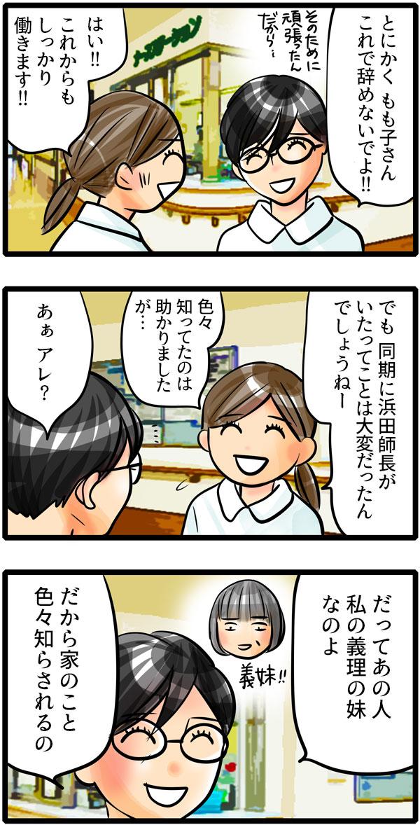 「もも子さんのために頑張ったんだから、辞めないでよ!」「これからもしっかり働きます!」と笑い合う青木師長ともも子。ふと、もも子が青木師長が浜田師長のことを色々知っていたから助かったものの、同期に浜田師長がいたなんて大変だっただろうと言うと、青木師長から意外な返答が。「あぁ、アレ?だってあの人、私の義理の妹なのよ。だから家のこと色々知らされるの。」