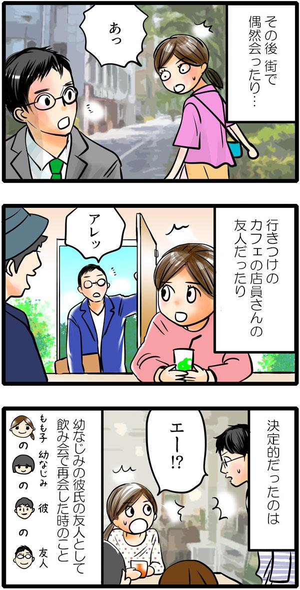 その後、街で偶然会ったり、行きつけのカフェの店員さんの友人だったり、決定的だったのは、幼なじみの彼氏の友人として飲み会で再会したことでした。