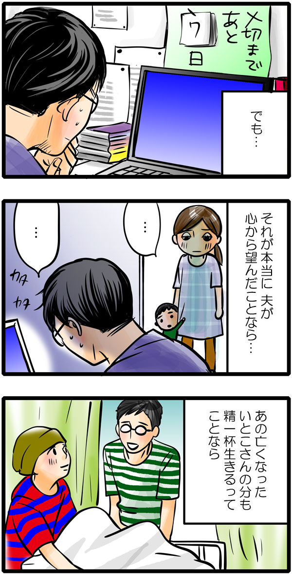 しかし、もも子は家に戻ったとき、一生懸命にパソコンにむかう夫の姿を見て、『でも…それが本当に夫が心から望んだことなら、あの亡くなったいとこさんの分も精一杯生きるってことなら…。』と夫を理解しようとします。