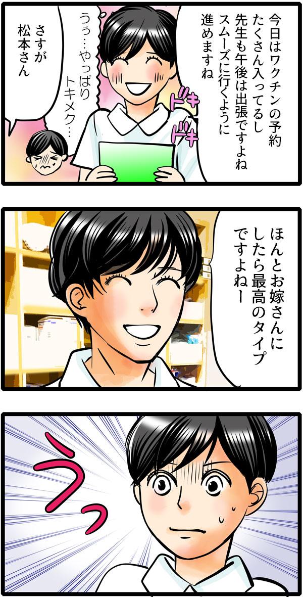 松本さんはドキドキしながら、「今日はワクチンの予約たくさん入ってるし、先生も午後は出張ですよね。スムーズにいくように進めますね。」と伝えました。すると草壁先生はさらりと「さすが、松本さん。ほんとにお嫁さんにしたら、最高のタイプですよねー。」と笑顔で言うのでした。松本さんはドキドキがさらに強まってしまいます。