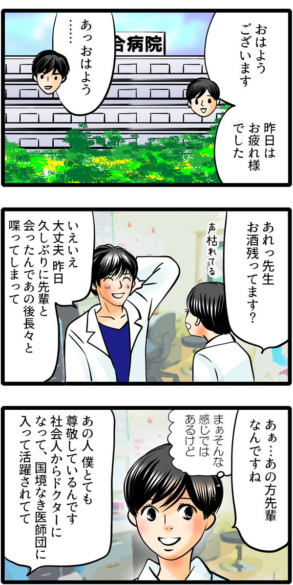 翌日、草壁先生とあった松本さんは、食事会のお礼を言いました。そしてあの珍獣ドクターの話になり、草壁先生が「僕とても尊敬しているんです。社会人からドクターになって、国境なき医師団に入って活躍されてて、」と先輩について話し始めました。