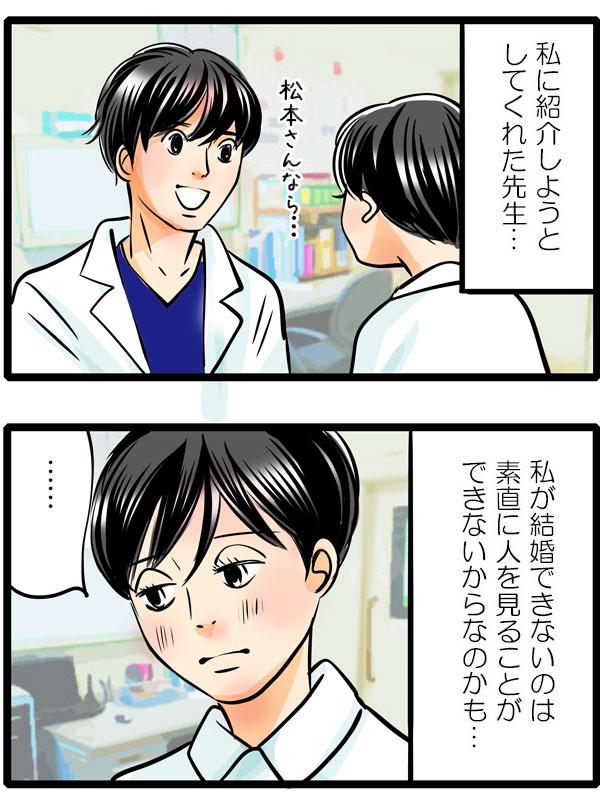 『そんなすごい人を、松本さんなら、と私に紹介しようとしてくれた先生。私が結婚できないのは、素直に人を見ることができないからなのかも…。』と結婚できないのはタイミングでもなく自分のせいなのではと思う松本さんなのでした。
