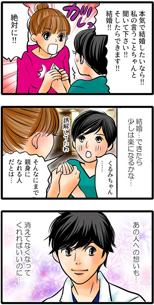 「本気で結婚したいなら、私の言うことちゃんと聞いて下さい!そしたら絶対できます!」そういってくるみは松本さんの手を強く握りました。松本さんは、そこまで親身になってくれるくるみに感動しながら『結婚できたら、彼への気持ちも少し楽になるかな。消えてなくなってくれればいいのに…』と思いました。