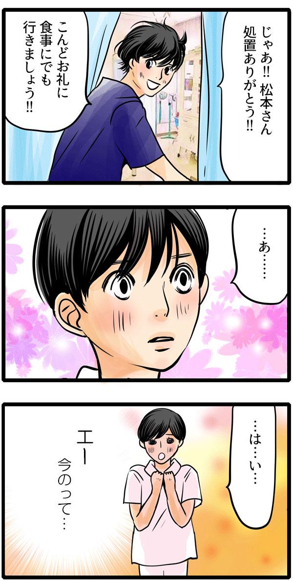 去り際に、「処置ありがとう!こんどお礼に食事にでもいきましょう!」と言われ、松本さんは頬を赤らめました。「はい。」と返事をしながら『えー今のって…』と内心ドキドキが止まりません。