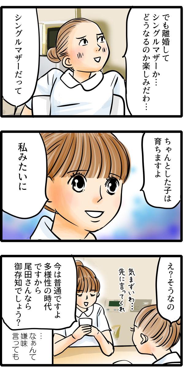 すると、尾田さんが、「離婚してシングルマザーか…どうなるか楽しみだわ…。」と笑いました。くるみは、平然と「シングルマザーだって、ちゃんとした子は育ちますよ。私みたいに。」と静かに言いました。「今は普通ですよ。多様性の時代ですから。尾田さんならご存知でしょう?」と嫌味を言いましたが