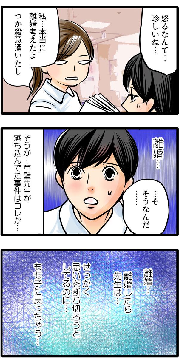 もも子は、怖い顔で「私…本当に離婚考えたよ。つか殺意湧いたし。」と冷たく言いました。松本さんは相槌をうちながらも、少し前草壁先生が落ち込んでた事件はコレだったのかと察しました。そして、『離婚…もも子が離婚したら先生は…せっかく思いを断ち切ろうとしてるのに、もも子に戻っちゃう…』と危機感を感じました。