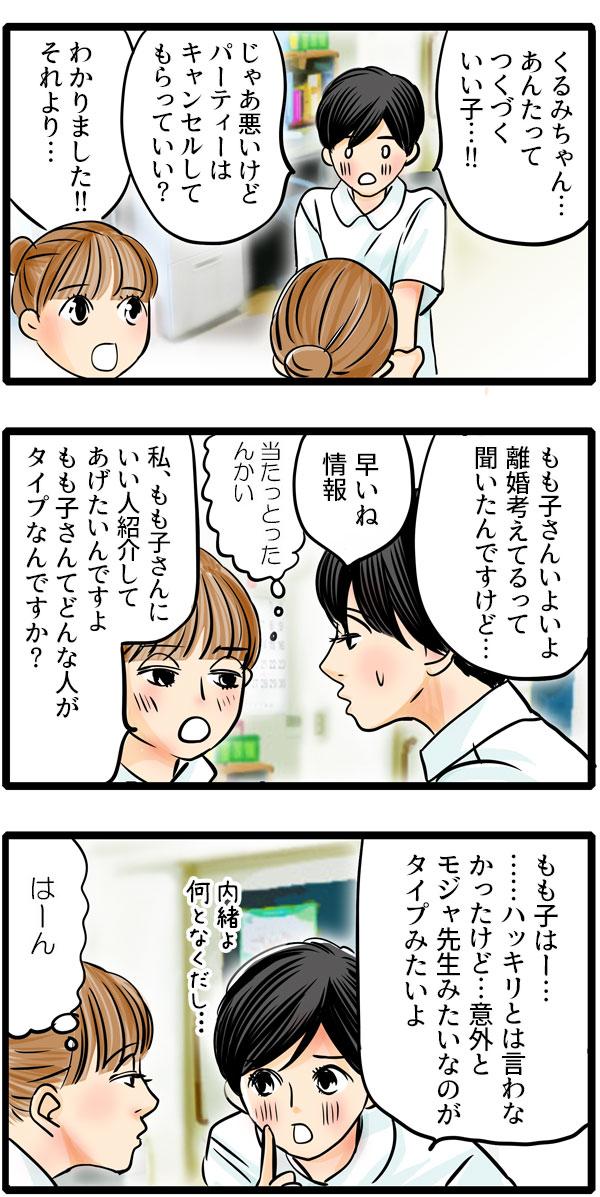 くるみの優しさに松本さんは、「くるみちゃん…あんたってつくづくいい子…!!」と感動しました。くるみは、「それより、もも子さんいよいよ離婚考えてるって聞いたんですけど…。私、もも子さんにいい人紹介してあげたいんですよ。もも子さんてどんな人がタイプなんですか?」と話を変え、質問しました。松本さんは、「ハッキリとは言わなかったけど…意外とモジャ先生みたいなのがタイプみたいよ。」と小声で言いました。
