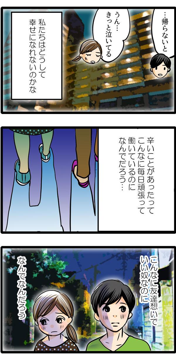 家路に戻るもも子を送りながら、松本さんは、『私たちはどうして幸せになれないのかな。辛いことがあったってこんなに毎日頑張って働いているのになんでだろう…。こんなに友達想いでいい奴なのになんでなんだろう。』と心の中でつぶやくのでした。