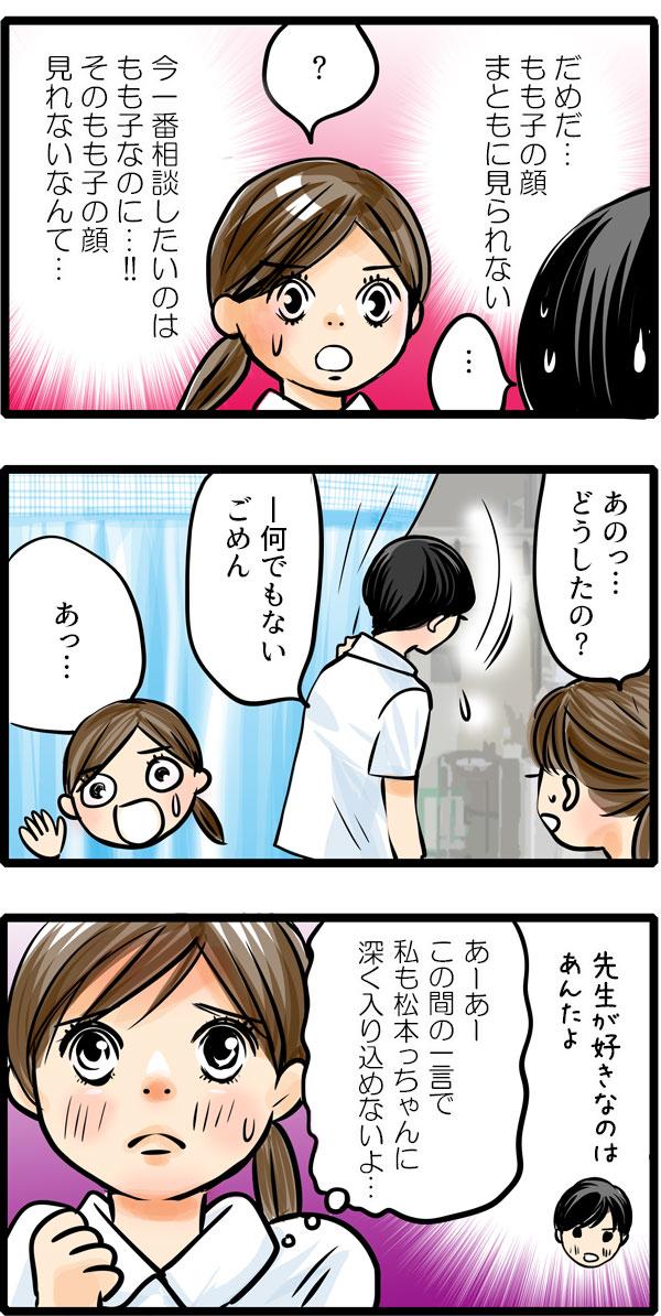 話しながら松本さんは『だめだ…もも子の顔、まともに見られない。今一番相談したいのはもも子なのに…!そのもも子の顔見れないなんて…。』と思いました。気まずさから、すぐその場を去ってしまった松本さん。もも子は、呼び止めながらも『この間の松本さんの一言で、私も松本っちゃんに深く入り込めないよ…。』と松本さんの背中を目で追うことしかできませんでした。