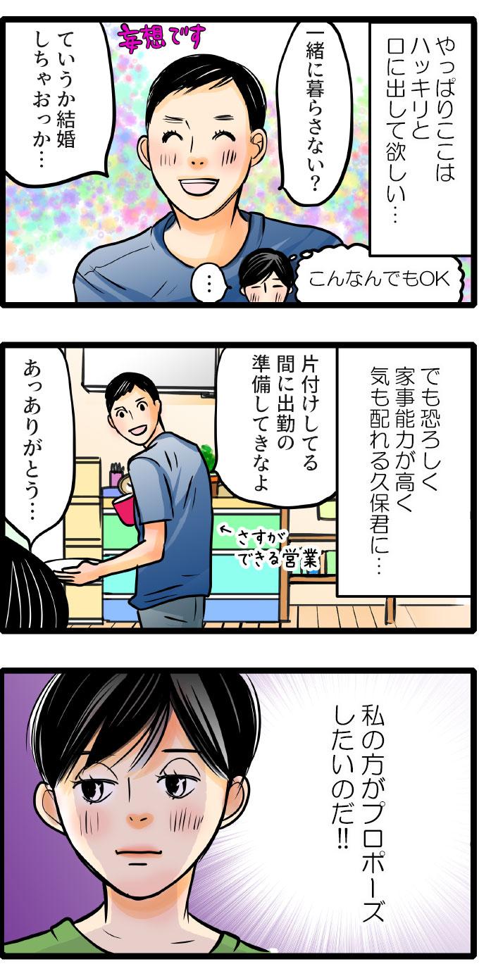 (やっぱりここはハッキリと口に出して欲しい…)と思う松本さんは、彼が@一緒に暮らさない?ていうか結婚しちゃおっか」と言ってくれることを妄想します。でも本当のところは、恐ろしく家事能力が高く、気も配れる久保君に、(私のほうがプロポーズしたいのだ!!)と強く思う松本さん。