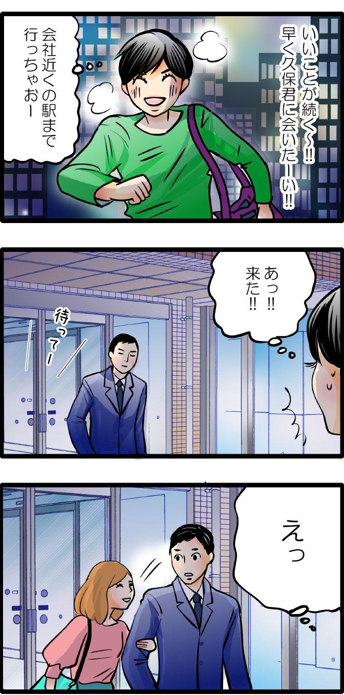 仕事を終えて、(いいことが続く~!!早く久保君に会いたーい!!)と上機嫌の松本さんは、彼の会社近くの駅まで行くことにしました。彼を見つけて声をかけようとしたとき、彼の後ろから女性の声がしたと思うと、その女性は、彼の腕に手を回したのでした。松本さんは驚いて、その場を動けませんでした。