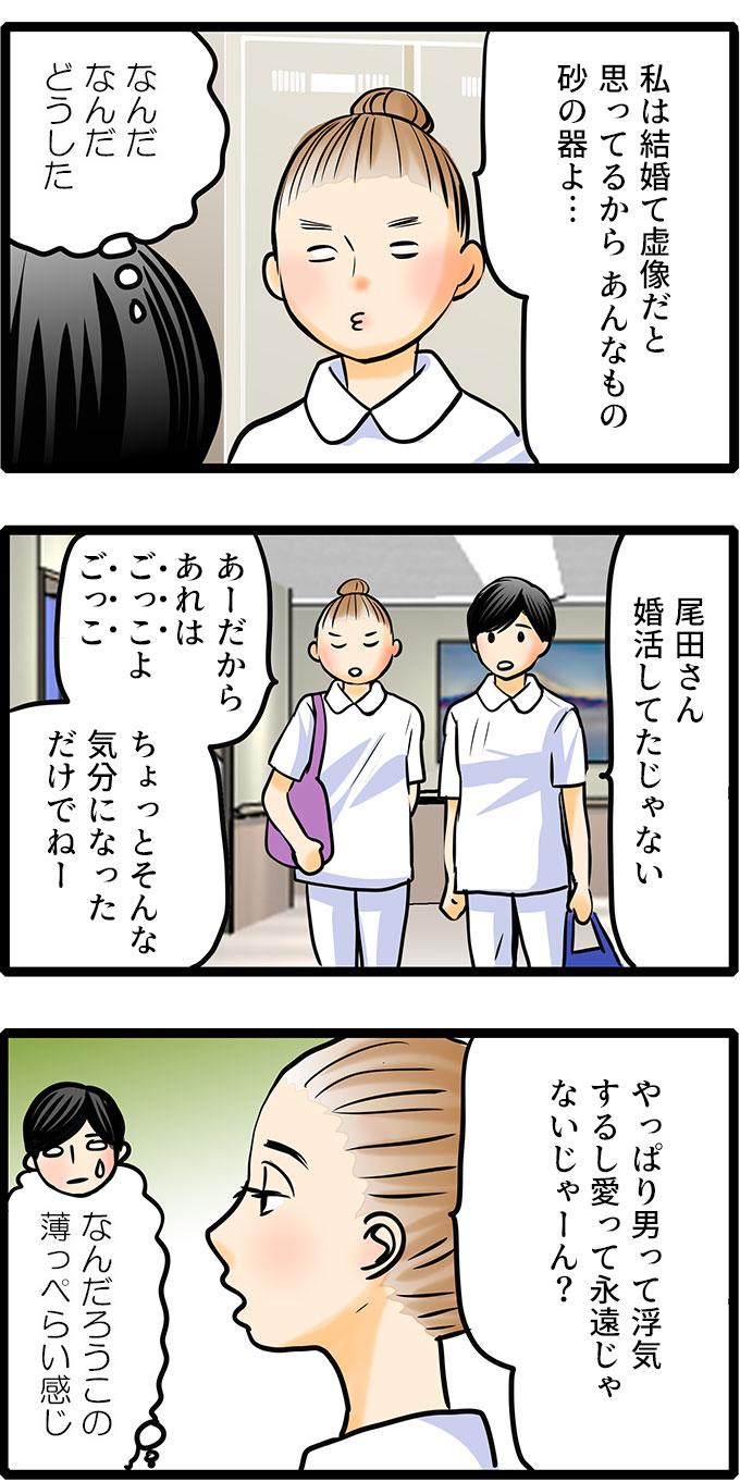 「私は結婚って虚像だと思ってるから あんなもの砂の器よ…」 口を尖らせながら語る尾田に、松本は(なんだなんだ)と戸惑います。 「尾田さん婚活してたじゃない」と松本は尾田に尋ねると、 「あーだからあれは『ごっこ』よ『ごっこ』。ちょっとそんな気分になっただけでねー。やっぱり男って浮気するし愛って永遠じゃないじゃーん?」と、尾田は返答します。