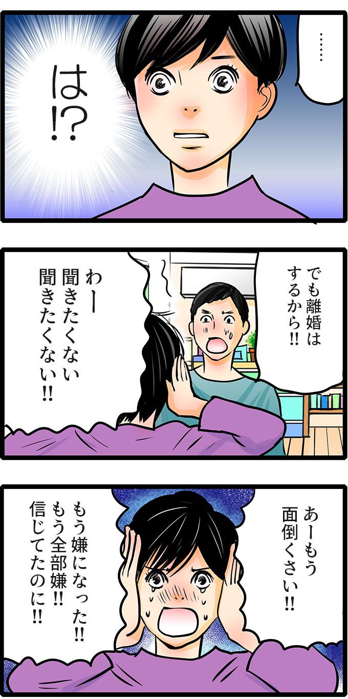 松本さんは衝撃で言葉になりません。「でも離婚はするから。」という久保君の声を聞かないように耳をふさぎ、「わー、聞きたくない、聞きたくない!!あーもう面倒くさい!!もう嫌になった!!もう全部嫌!!信じてたのに!!」と涙を流しました。