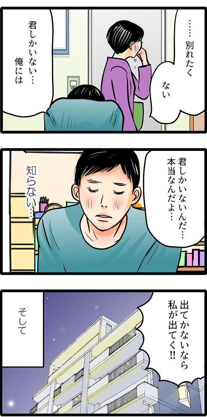「……別れたく…ない。君しかいない…俺には。君しかいないんだ…本当なんだよ…。」と動こうとしない彼に、「出てかないなら私が出てく!!」と松本さんは家を飛び出しました。