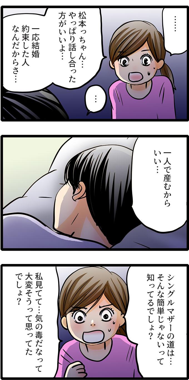 「一人で産む」という松本さんに、もも子は「やっぱり話しあった方がいいよ…。一応結婚約束した人なんだから。シングルマザーの道はそんな簡単じゃないって知ってるでしょ?私みてて、気の毒だなって大変そうって思ってたでしょ?」と訴えました。